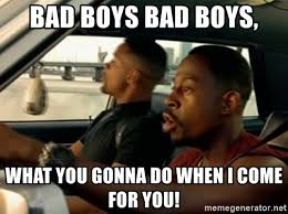 What You Gonna Do Meme - bad boys bad boys what you gonna do when i come for you bad