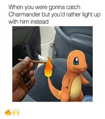 Charmander Meme - when you were gonna catch charmander but you d rather light up with