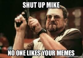 Shut Up Meme - shut up mike no one likes your memes make a meme