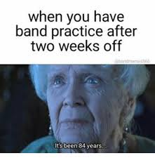 when you have band practice after two weeks off it s been 84 years