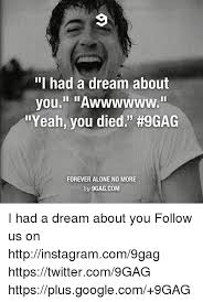 I Had A Dream Meme - i had a dream about you awwwwww yeah you died 9gag forever alone no