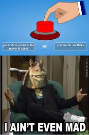 I Aint Mad Meme - 20 jar jar binks memes that will make you love the character even