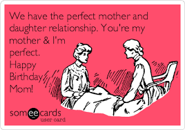 Mom Birthday Meme - we have the perfect mother and daughter relationship you re my