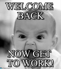Get Back To Work Meme - welcome back angry baby meme on memegen