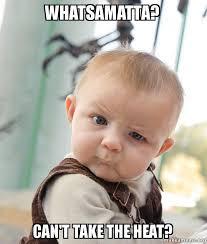 The Heat Meme - whatsamatta can t take the heat skeptical baby make a meme