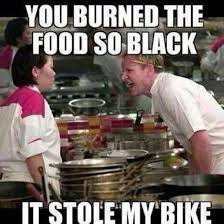 Chef Ramsy Meme - you burned the food so black it stole my bike gordon ramsay know