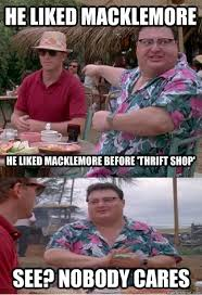 Macklemore Meme - he liked macklemore he liked macklemore before thrift shop see