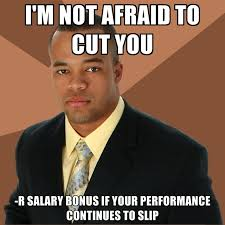 Meme R - i m not afraid to cut you r salary bonus if your performance
