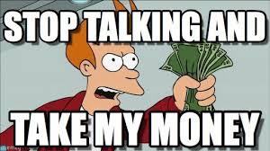 Take My Money Meme - stop talking and shut up and take my money fry meme on memegen