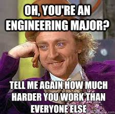 Engineering Major Meme - oh you re an engineering major tell me again how much harder you