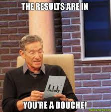 Douche Meme - the results are in you re a douche make a meme