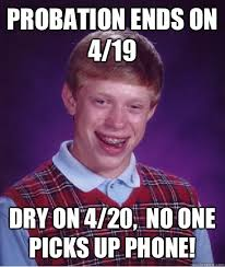 Phone Dry Meme - probation ends on 4 19 dry on 4 20 no one picks up phone bad