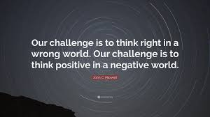 Challenge Wrong C Maxwell Quote Our Challenge Is To Think Right In A Wrong