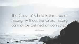 ravi zacharias quote u201cthe cross of christ is the crux of history