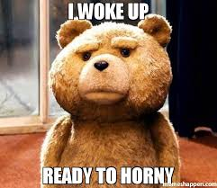 Horney Meme - i woke up ready to horny meme ted 39444 memeshappen
