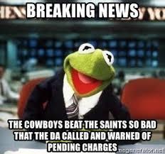 Cowboys Saints Meme - breaking news the cowboys beat the saints so bad that the da called