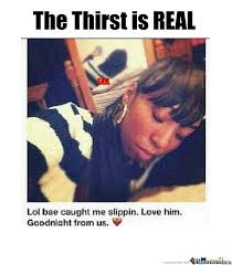 Real Memes - the thirst is real by motownslim75 meme center
