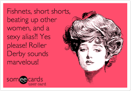 Roller Derby Meme - fishnets short shorts beating up other women and a sexy alias
