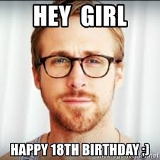 18th Birthday Meme - hey girl happy 18th birthday ryan gosling hey girl 3 meme