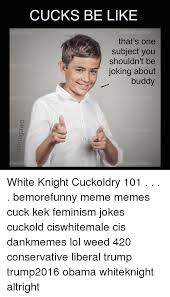 White Knight Meme - cucks be like that s one subject you shouldn t be joking about buddy