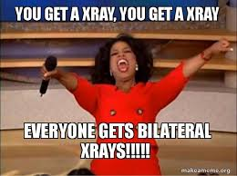 Xray Meme - you get a xray you get a xray everyone gets bilateral xrays