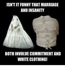 Funny Marriage Meme - isntitfunny that marriage and insanity bothinvolve commitment and