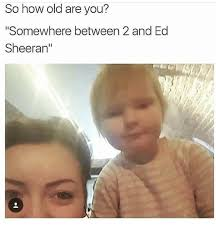 Old Baby Meme - so how old are you somewhere between 2 and ed sheeran ed