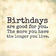 Quotes Birthday Birthdays Are Good For You The More You Have The Longer You