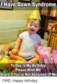 Down With The Syndrome Meme - have down syndrome to day is my birthday please wish me share if you