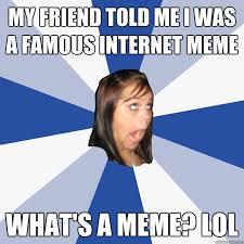 Famous Internet Meme - my friend told me i was a famous internet meme what s a meme lol