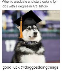 Funny Good Luck Memes - when u graduate and start looking for jobs with a degree in art