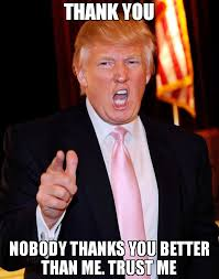 Thank You Meme - thank you nobody thanks you better than me trust me meme trump