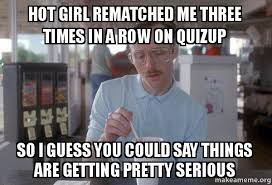 Hot Chick Memes - hot girl rematched me three times in a row on quizup so i guess you
