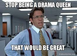 Drama Queen Meme - stop being a drama queen that would be great that would be great