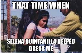Selena Quintanilla Meme - that time when selena quintanilla helped dress me easter lena