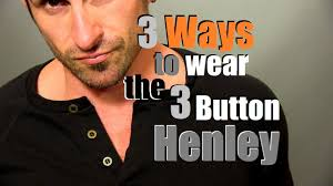 3 ways to wear the 3 button henley how to style the 3 button