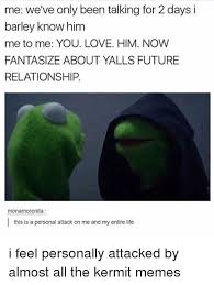 Relationship Memes For Him - me we ve only been talking for 2 days i barley know him me to me