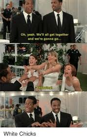 We Go Together Meme - oh yeah we ll all get together and we re gonna go sho white chicks
