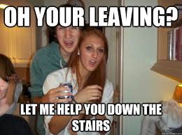 oh your leaving let me help you down the stairs party girl