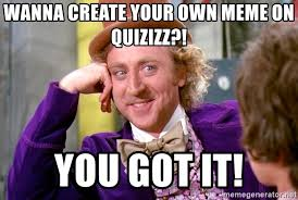 Create Your Own Meme Picture - wanna create your own meme on quizizz you got it willy wonka