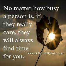 if someone really care they will find time for you