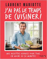 dernier livre de cuisine de laurent mariotte j ai pas le temps de cuisiner lisez