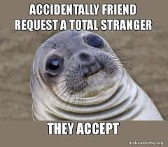 Friend Request Meme - accidentally friend request a total stranger they accept