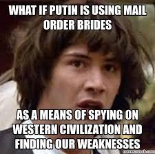 Mail Order Bride Meme - if putin is using mail order brides