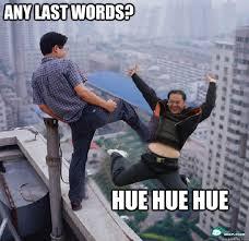 Huehuehue Meme - any last words hue hue hue huehuehue quickmeme