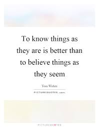 to know things as they are is better than to believe things as