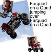 Quad Memes - farquad on a quad jumping over farquad on a quad meme on esmemes com