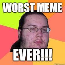 Worst Memes - worst meme ever butthurt dweller quickmeme