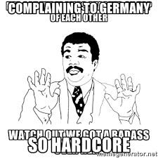So Hardcore Meme - complaining to germany so hardcore watch out we got a badass over