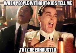 Tell Me More Memes - people without kids tell me theyre exhausted meme imglulz meme